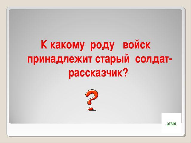 К какому роду войск принадлежит старый солдат-рассказчик? ответ