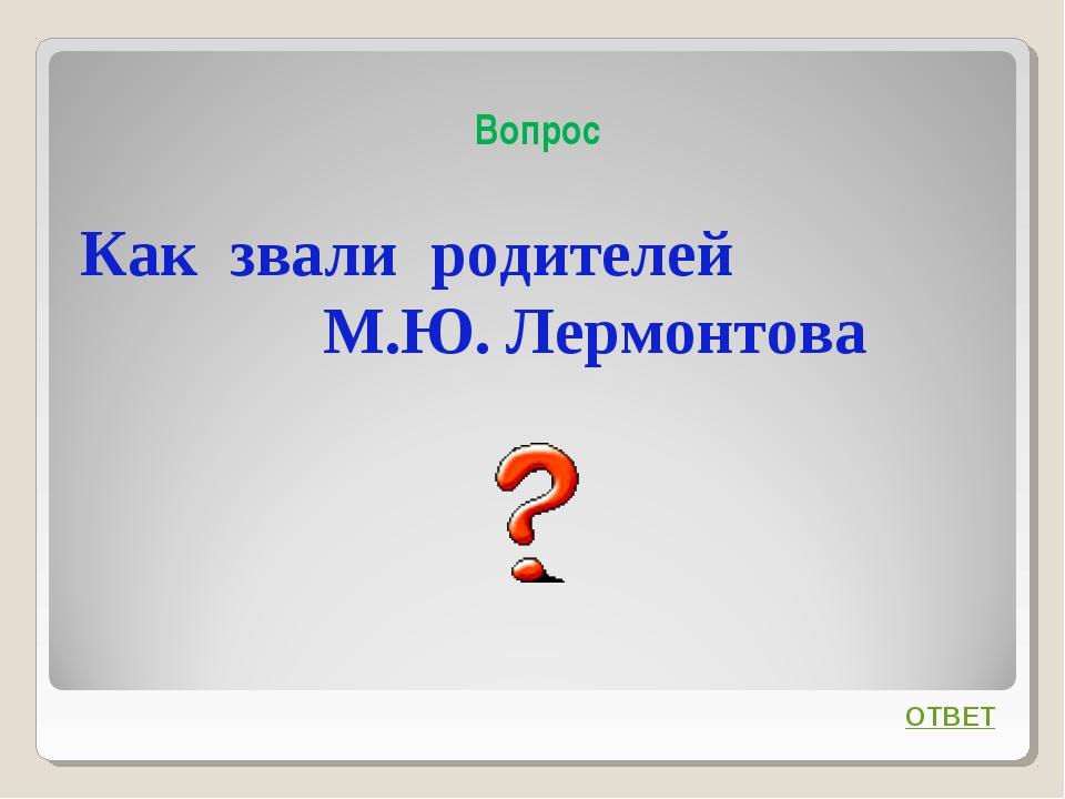 Вопрос Как звали родителей М.Ю. Лермонтова ОТВЕТ