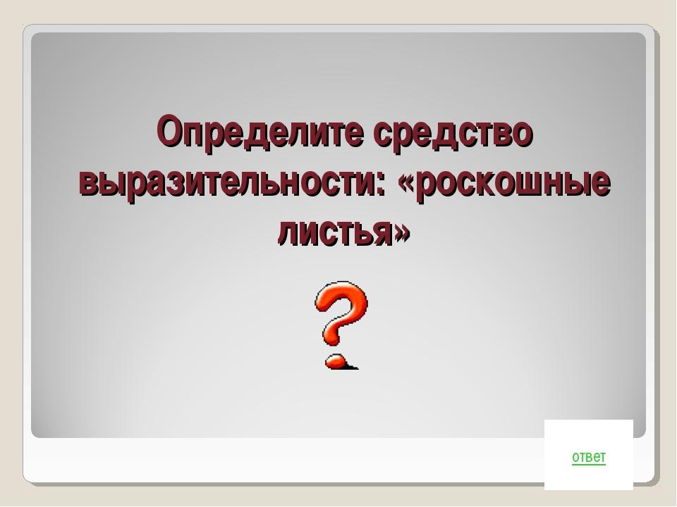 Определите средство выразительности: «роскошные листья» ответ