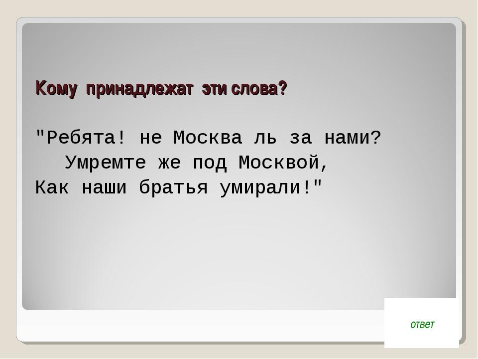 """Кому принадлежат эти слова? """"Ребята! не Москва ль за нами? Умремте же под Мо..."""
