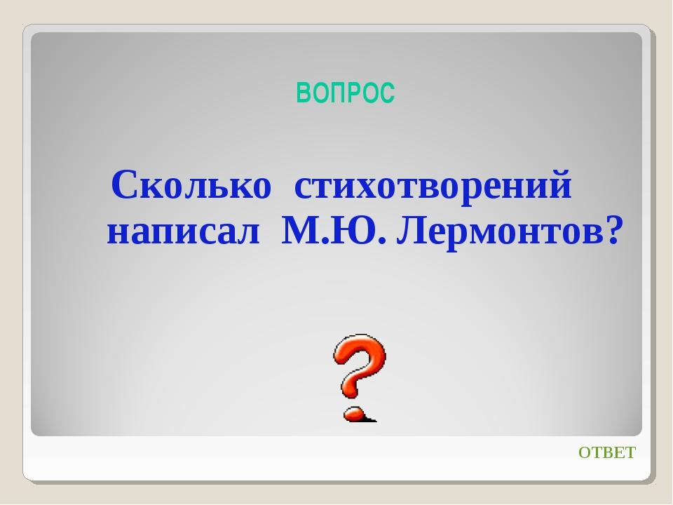 ВОПРОС Сколько стихотворений написал М.Ю. Лермонтов? ОТВЕТ