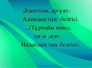 Әдептілік, ар-ұят,- Адамдықтың белгісі. ...(Тұрпайы мінез, тағы ,жат- Наданды