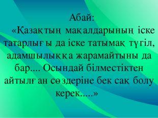 Абай: «Қазақтың мақалдарының іске татарлығы да іске татымақ түгіл, адамшылыққ
