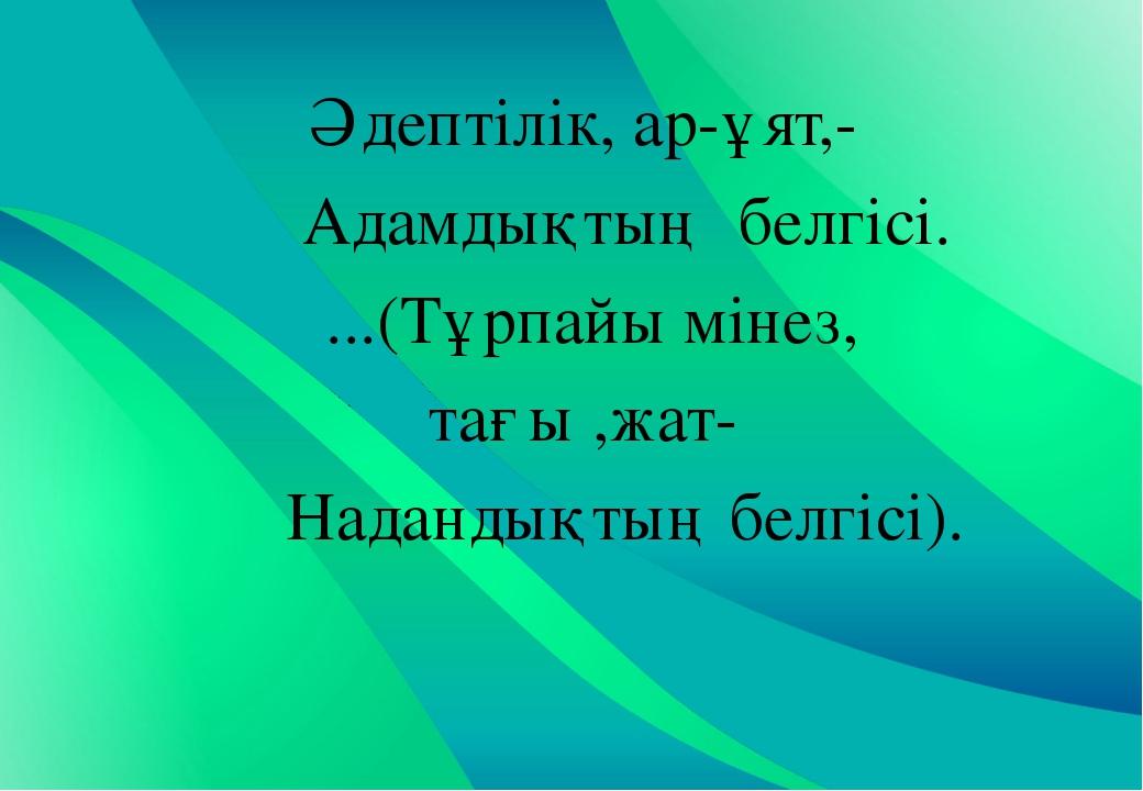 Әдептілік, ар-ұят,- Адамдықтың белгісі. ...(Тұрпайы мінез, тағы ,жат- Наданды...
