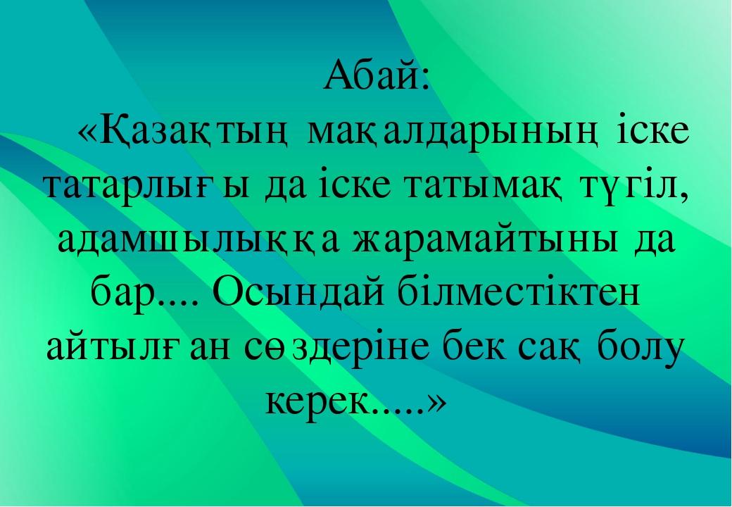 Абай: «Қазақтың мақалдарының іске татарлығы да іске татымақ түгіл, адамшылыққ...