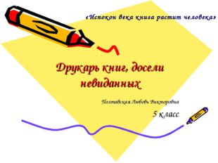 Друкарь книг, досели невиданных Полтавская Любовь Викторовна 5 класс «Испокон