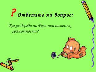 Ответьте на вопрос: Какое дерево на Руси причастно к грамотности? ?