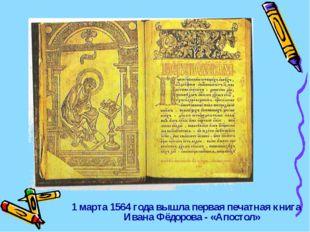 1 марта 1564 года вышла первая печатная книга Ивана Фёдорова - «Апостол»