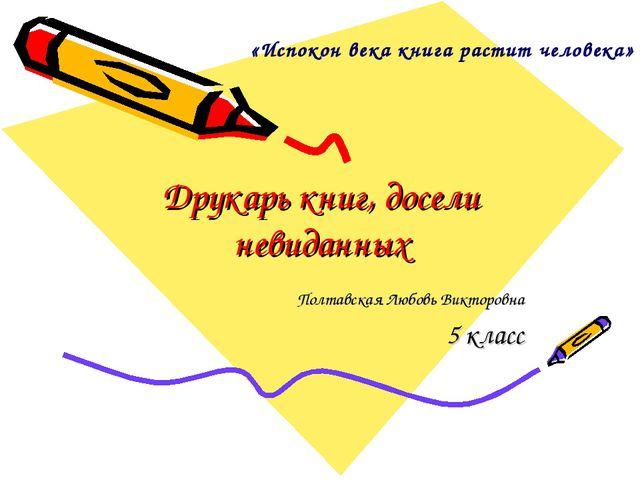 Друкарь книг, досели невиданных Полтавская Любовь Викторовна 5 класс «Испокон...