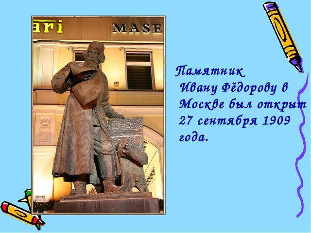Памятник Ивану Фёдорову в Москве был открыт 27 сентября 1909 года.