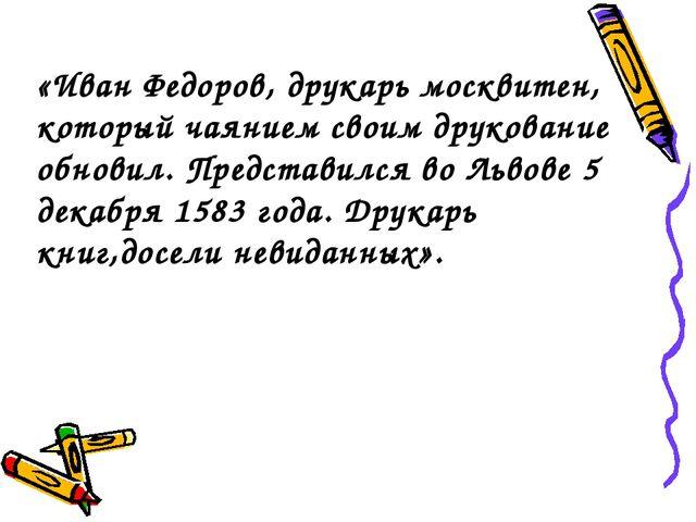 «Иван Федоров, друкарь москвитен, который чаянием своим друкование обновил. П...