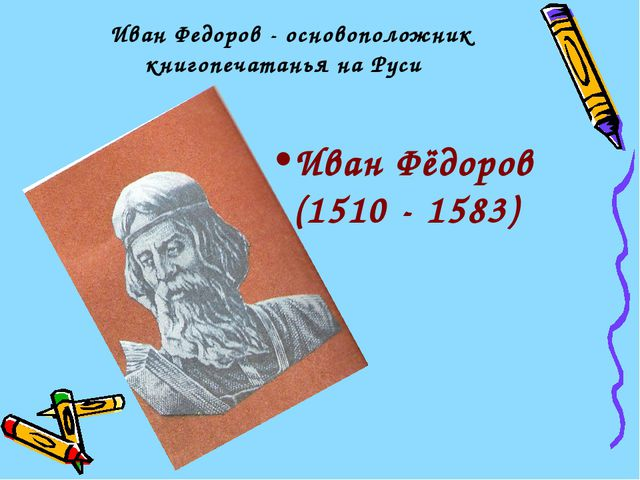 Иван Федоров - основоположник книгопечатанья на Руси Иван Фёдоров (1510 - 15...