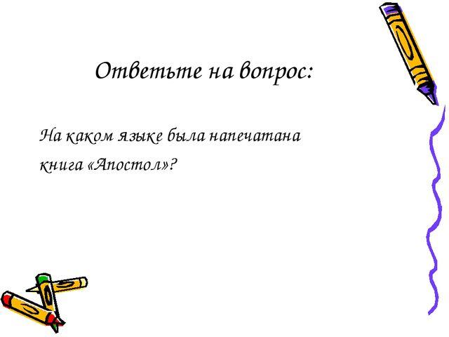Ответьте на вопрос: На каком языке была напечатана книга «Апостол»?