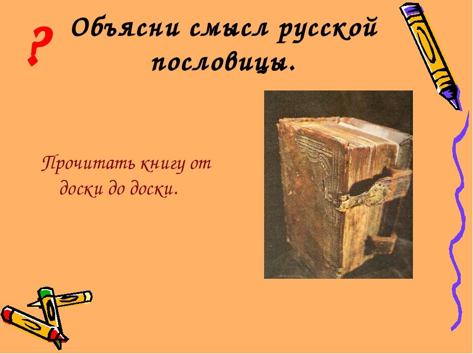 Объясни смысл русской пословицы. Прочитать книгу от доски до доски. ?