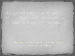 Исполнитель: Булатова Екатерина Викторовна Студентка 3 «а» группы. «Искусство