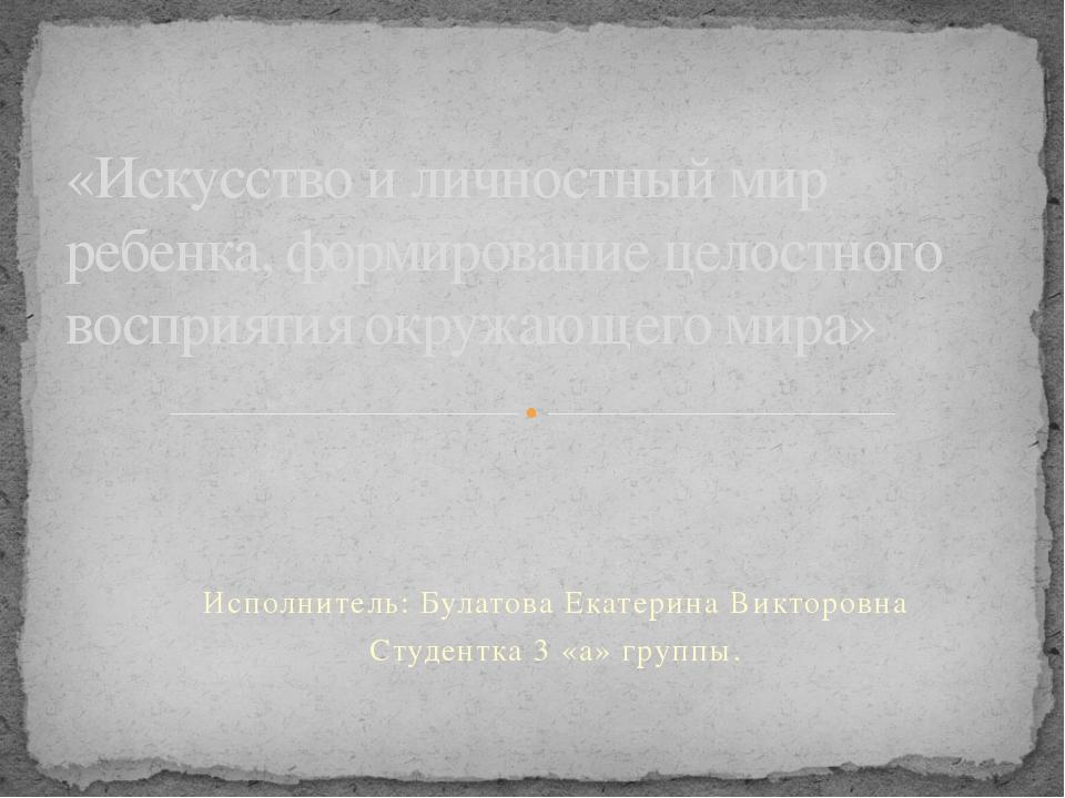 Исполнитель: Булатова Екатерина Викторовна Студентка 3 «а» группы. «Искусство...