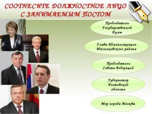 СООТНЕСИТЕ ДОЛЖНОСТНОЕ ЛИЦО С ЗАНИМАЕМЫМ ПОСТОМ Председатель Государственной