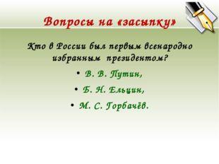 Вопросы на «засыпку» Кто в России был первым всенародно избранным президентом