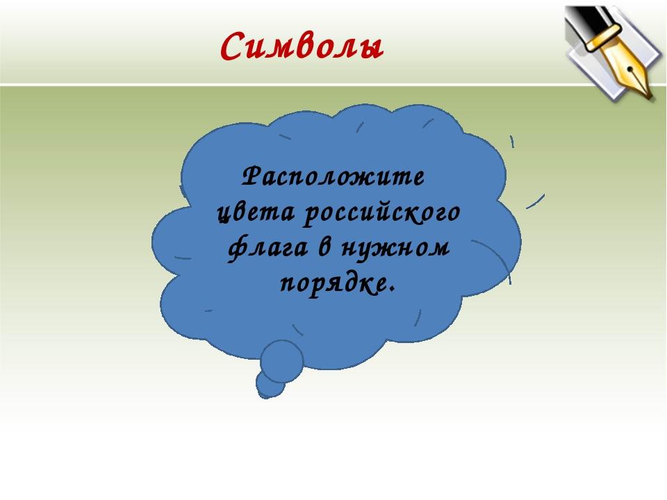 Символы Расположите цвета российского флага в нужном порядке.
