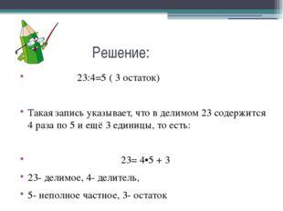 Решение: 23:4=5 ( 3 остаток) Такая запись указывает, что в делимом 23 содерж