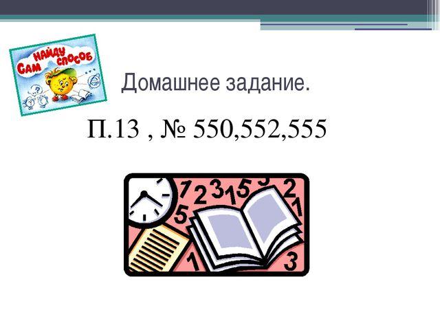 Домашнее задание. П.13 , № 550,552,555