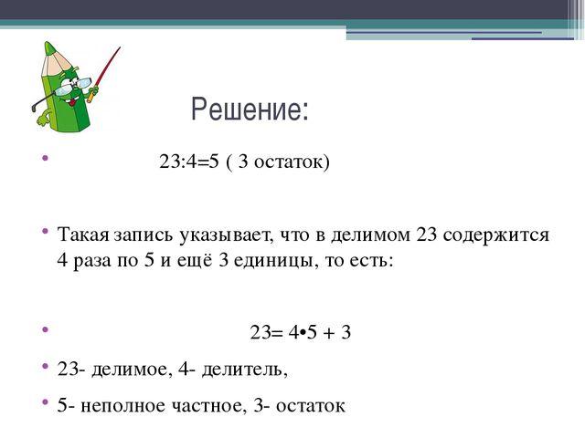 Решение: 23:4=5 ( 3 остаток) Такая запись указывает, что в делимом 23 содерж...