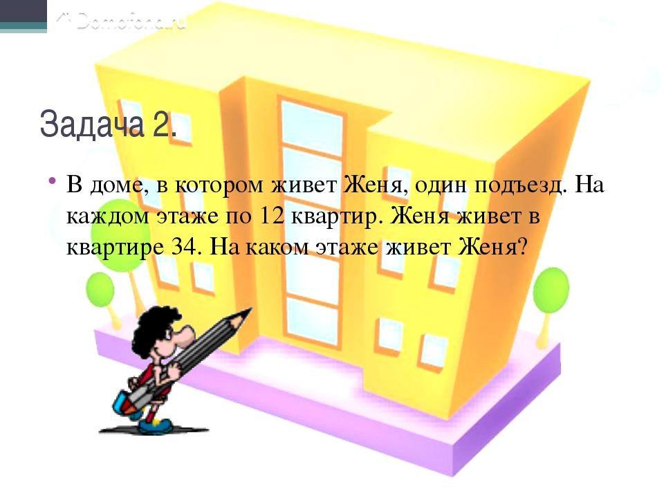 Задача 2. В доме, в котором живет Женя, один подъезд. На каждом этаже по 12 к...