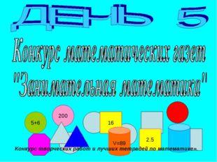 5+6 200 16 2.5 V=89 Конкурс творческих работ и лучших тетрадей по математике».
