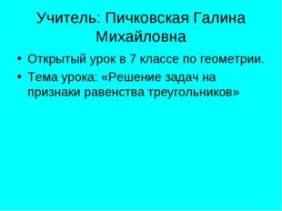 Учитель: Пичковская Галина Михайловна Открытый урок в 7 классе по геометрии.