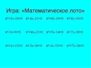 Игра: «Математическое лото» х²+3х-18=0х²-4х-21=0х²+6х-16=0х²-6х-16=0 х²-5х