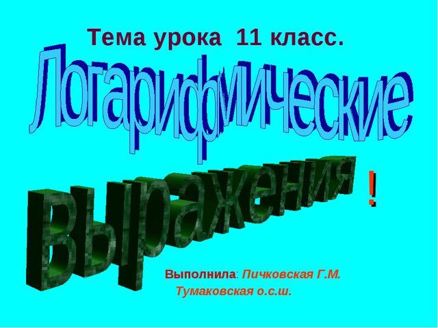 Тема урока 11 класс. Выполнила: Пичковская Г.М. Тумаковская о.с.ш. !