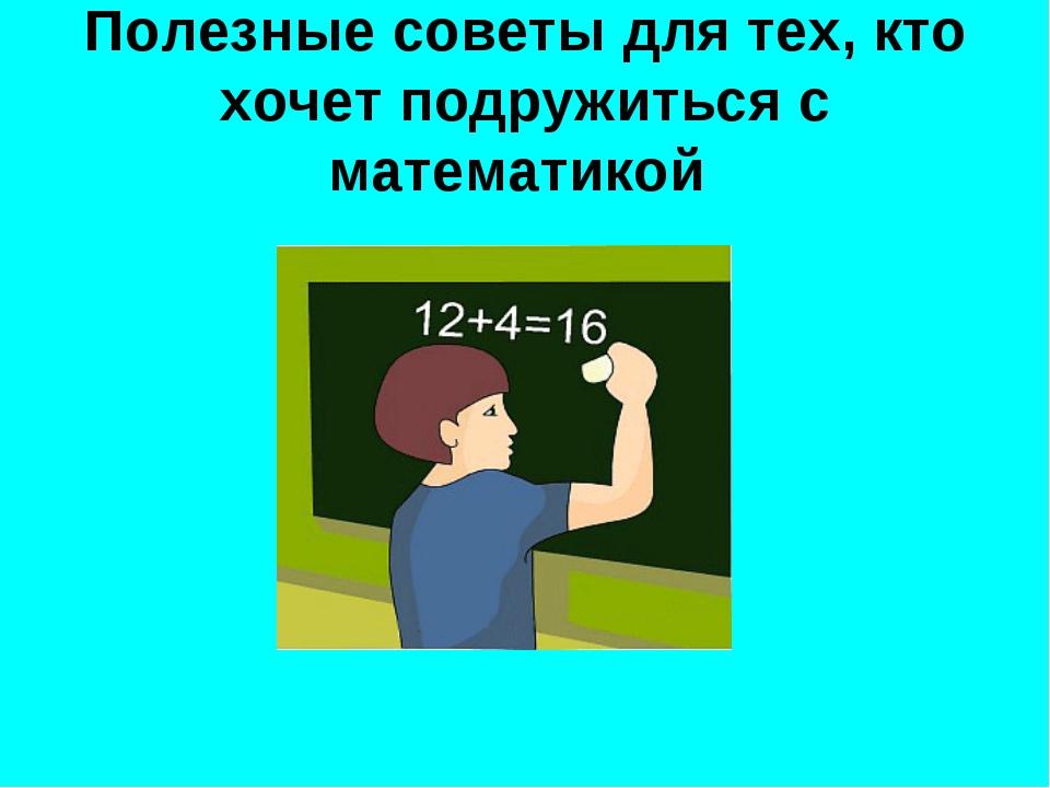 Полезные советы для тех, кто хочет подружиться с математикой