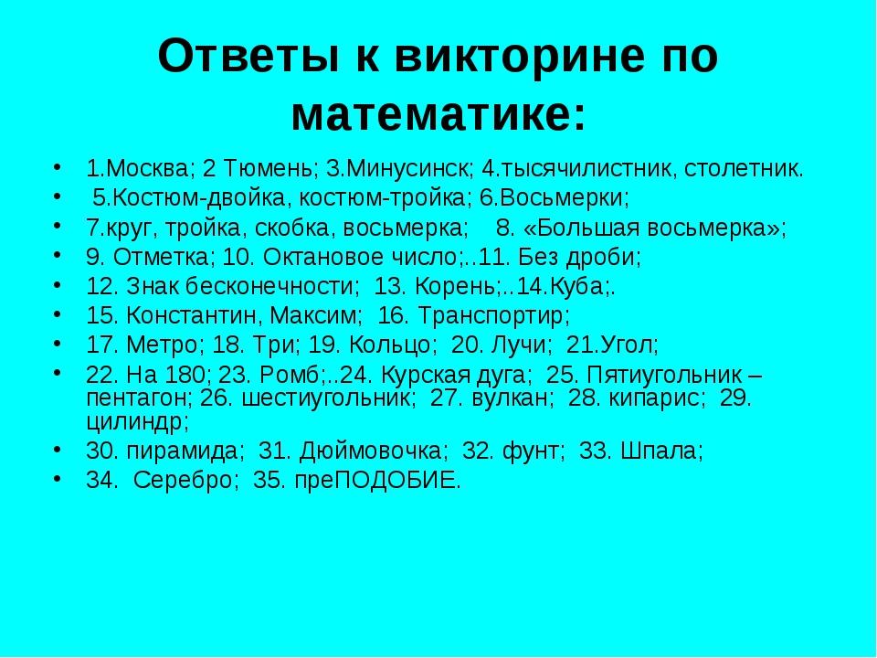 Ответы к викторине по математике: 1.Москва; 2 Тюмень; 3.Минусинск; 4.тысячили...