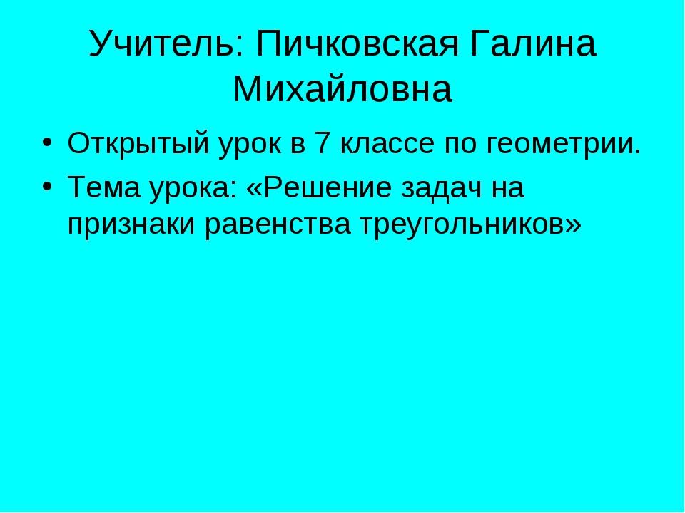 Учитель: Пичковская Галина Михайловна Открытый урок в 7 классе по геометрии....