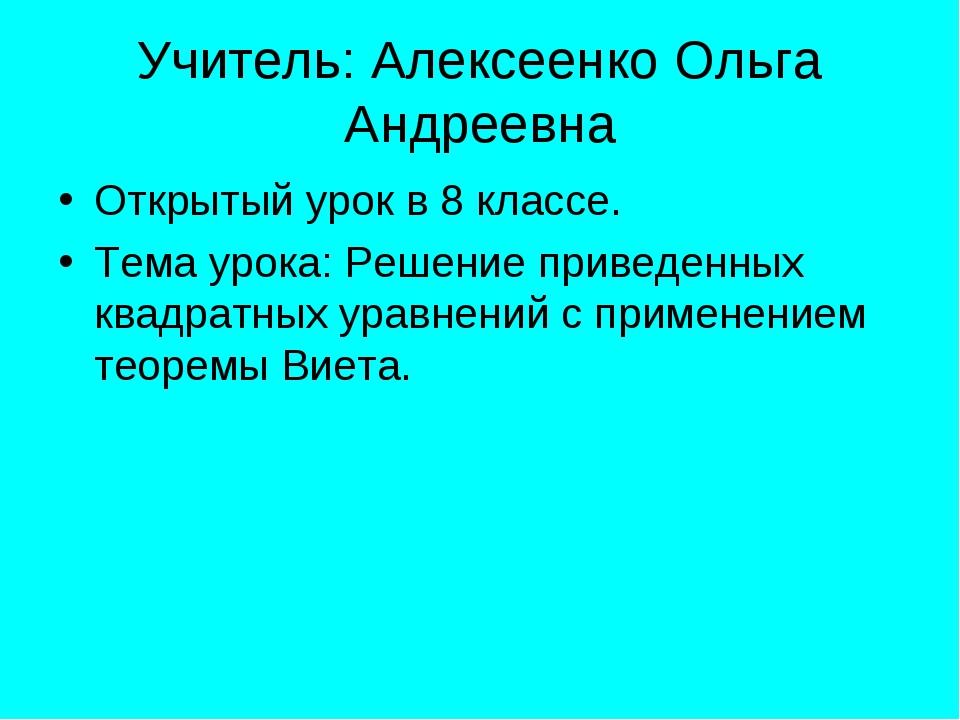 Учитель: Алексеенко Ольга Андреевна Открытый урок в 8 классе. Тема урока: Реш...