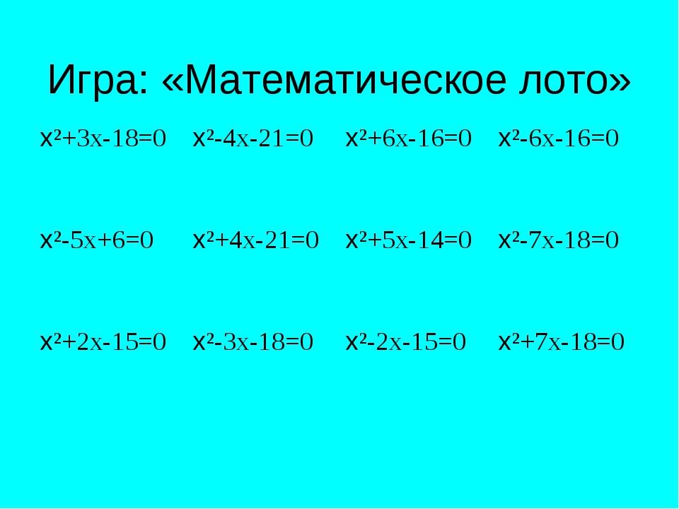 Игра: «Математическое лото» х²+3х-18=0х²-4х-21=0х²+6х-16=0х²-6х-16=0 х²-5х...