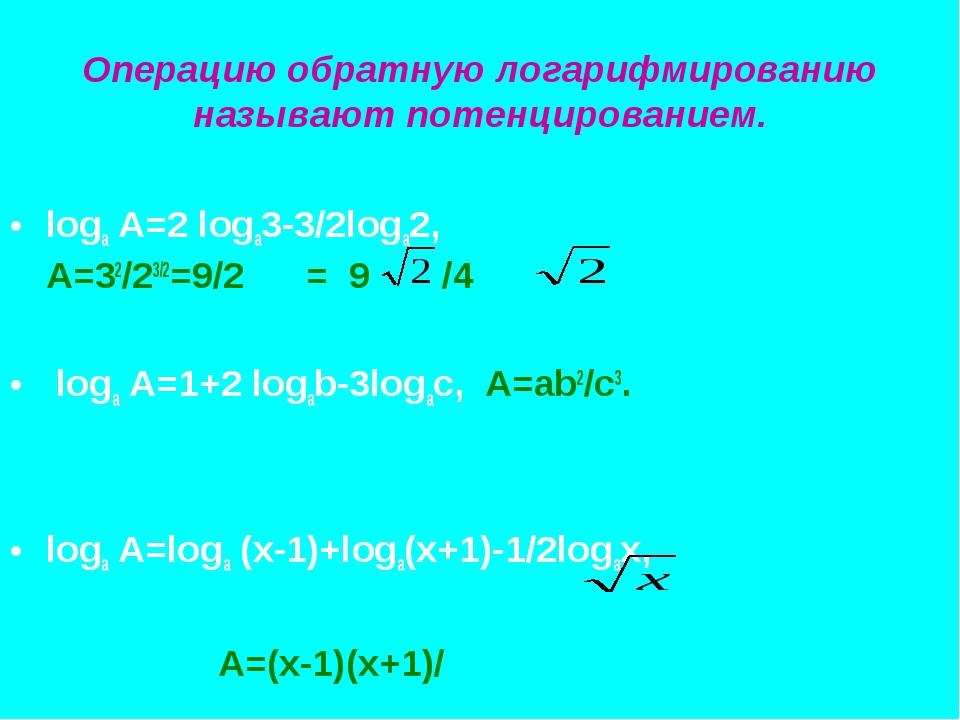 Операцию обратную логарифмированию называют потенцированием. loga A=2 loga3-3...