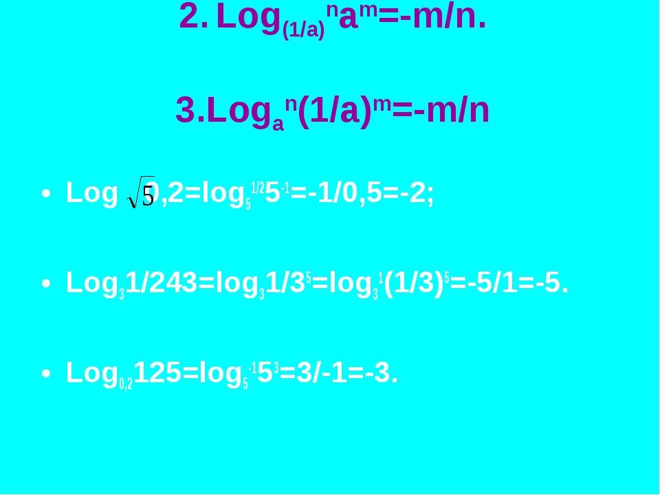 2. Log(1/a)nam=-m/n. 3.Logan(1/a)m=-m/n Log 0,2=log51/25-1=-1/0,5=-2; Log31/2...