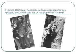 В ноябре 1962 года у Абрамовой и Высоцкого родился сын Аркадий, а 8 августа 1
