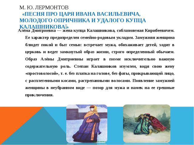 Алёна Дмитриевна — жена купца Калашникова, соблазняемая Кирибеевичем. Ее хар...
