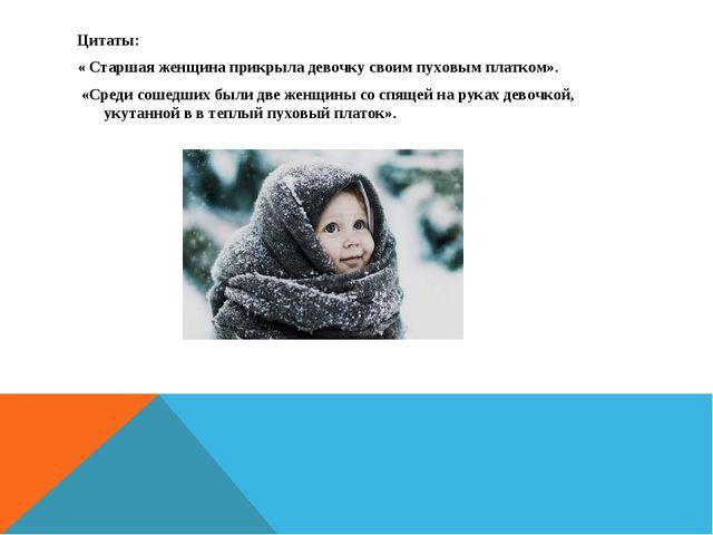 Цитаты: « Старшая женщина прикрыла девочку своим пуховым платком». «Среди сош...