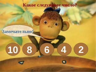 Какое следующее число? 10 8 6 4 2 Замечательно!