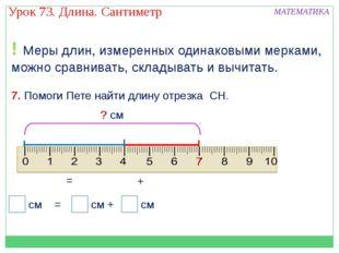 ! Меры длин, измеренных одинаковыми мерками, можно сравнивать, складывать и в