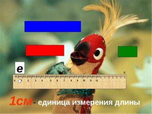 1см е - единица измерения длины IIIIIIIIIIIIIIIIIIIIIIIIIIIIIIIIIIIIIIIIIIII