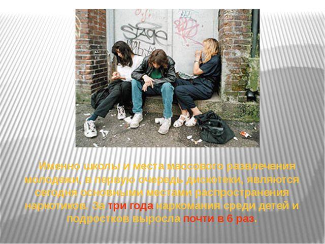 Именно школы и места массового развлечения молодежи, в первую очередь дискот...
