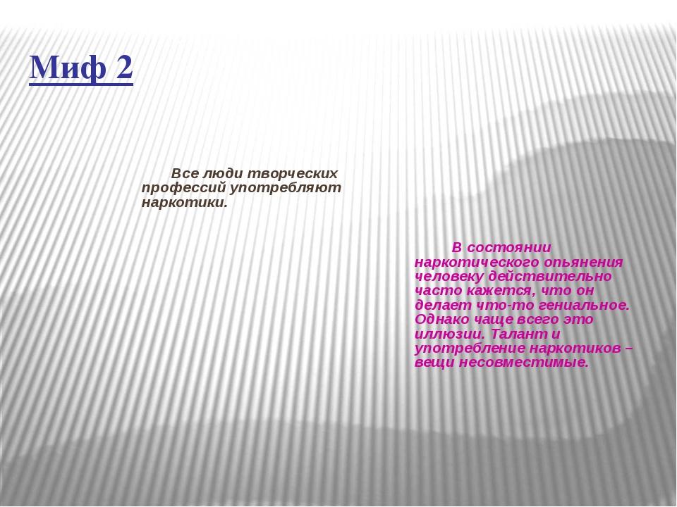 Миф 2 Все люди творческих профессий употребляют наркотики. В состоянии наркот...