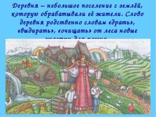 Деревня – небольшое поселение с землёй, которую обрабатывали её жители. Слово