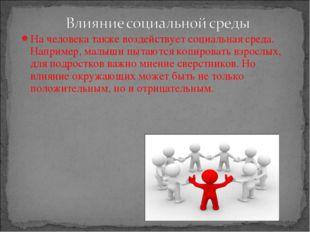 На человека также воздействует социальная среда. Например, малыши пытаются ко