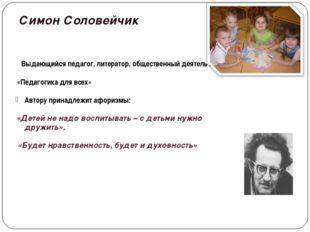 Симон Соловейчик Выдающийся педагог, литератор, общественный деятель . «Педаг