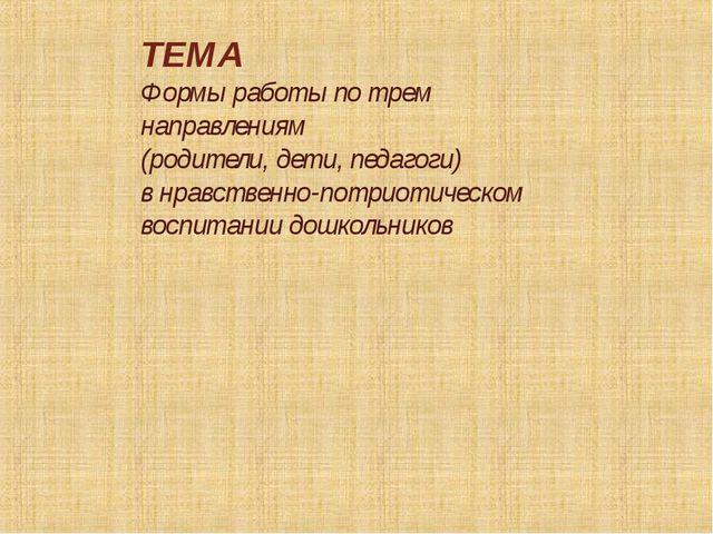 ТЕМА Формы работы по трем направлениям (родители, дети, педагоги) в нравствен...